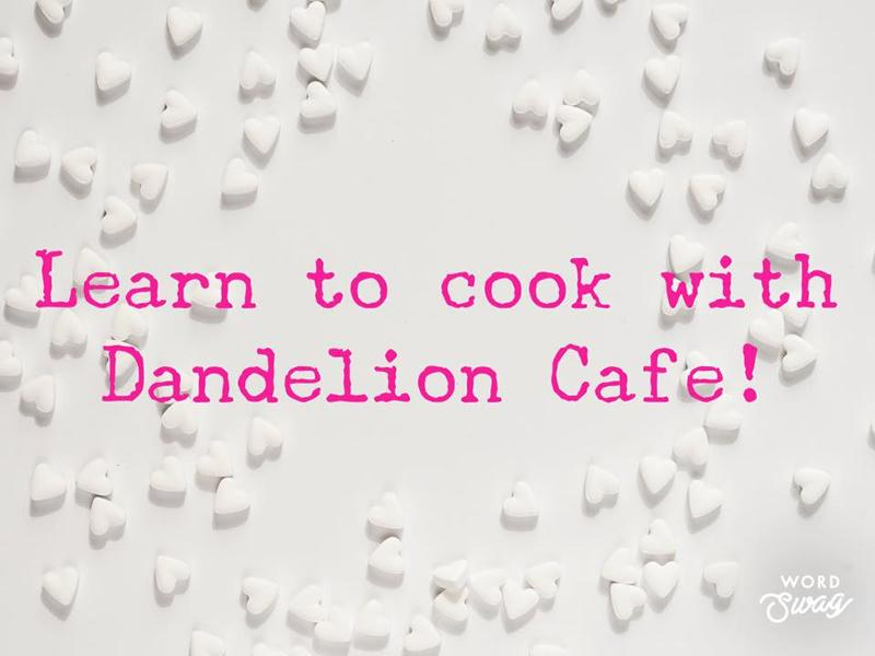 Learn To Cook With Dandelion Cafe