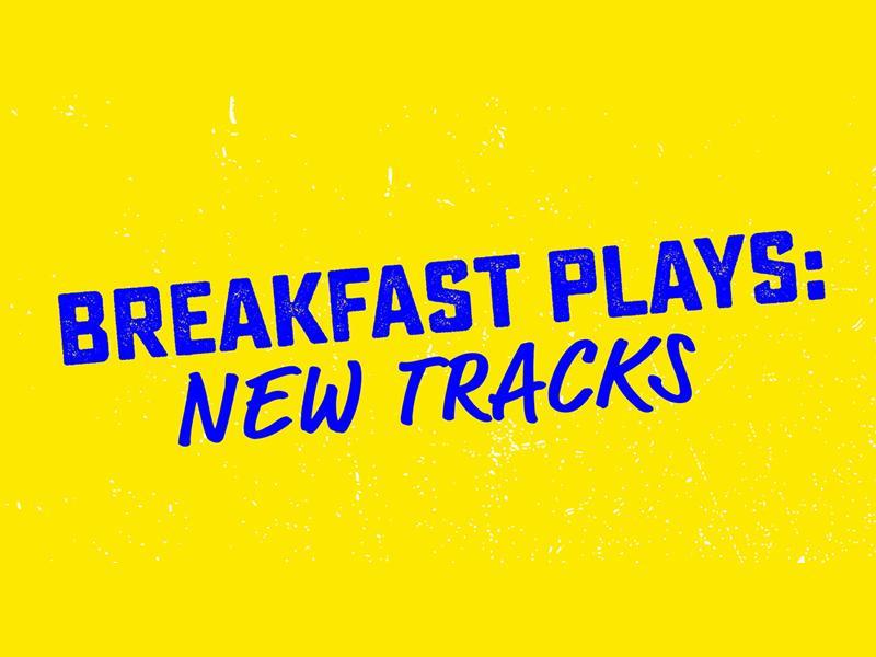 Breakfast Plays: New Tracks